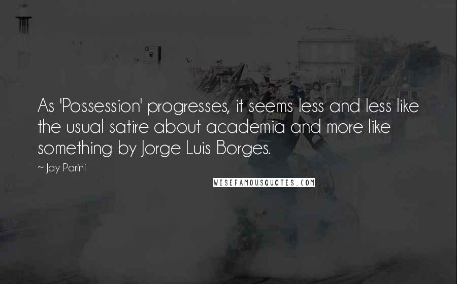 Jay Parini quotes: As 'Possession' progresses, it seems less and less like the usual satire about academia and more like something by Jorge Luis Borges.