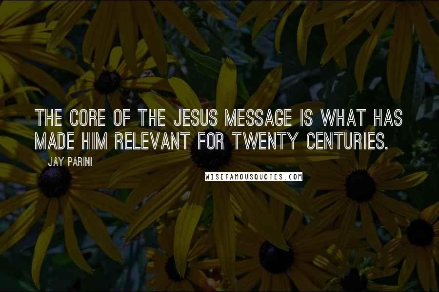 Jay Parini quotes: The core of the Jesus message is what has made him relevant for twenty centuries.