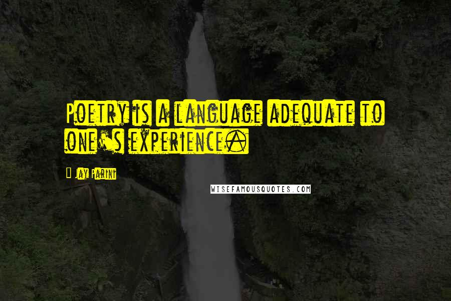 Jay Parini quotes: Poetry is a language adequate to one's experience.