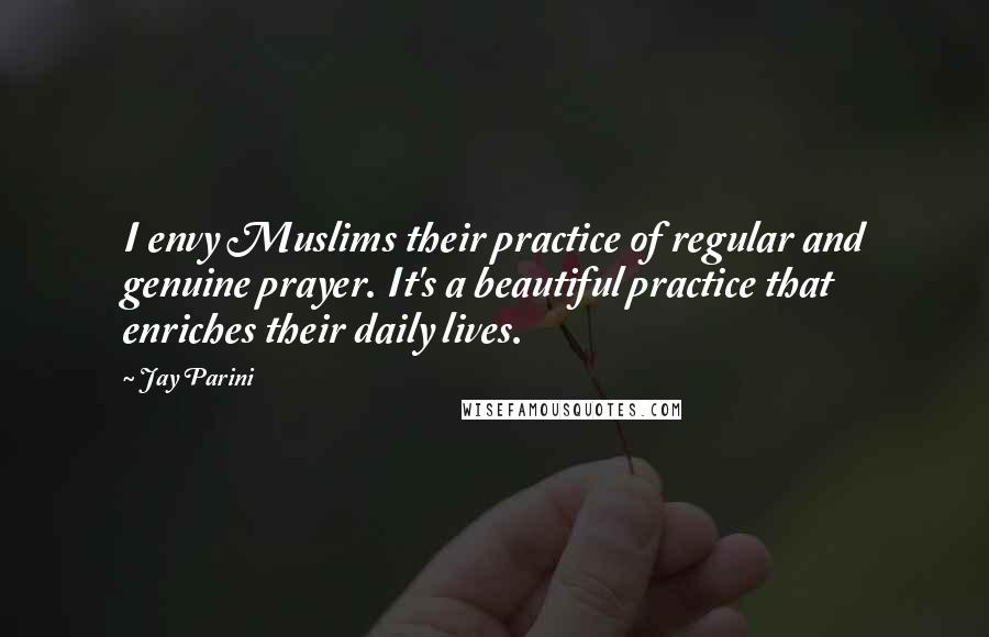 Jay Parini quotes: I envy Muslims their practice of regular and genuine prayer. It's a beautiful practice that enriches their daily lives.