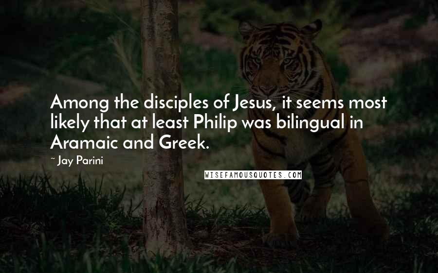 Jay Parini quotes: Among the disciples of Jesus, it seems most likely that at least Philip was bilingual in Aramaic and Greek.