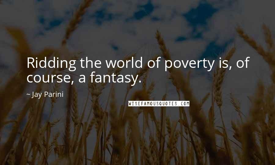 Jay Parini quotes: Ridding the world of poverty is, of course, a fantasy.