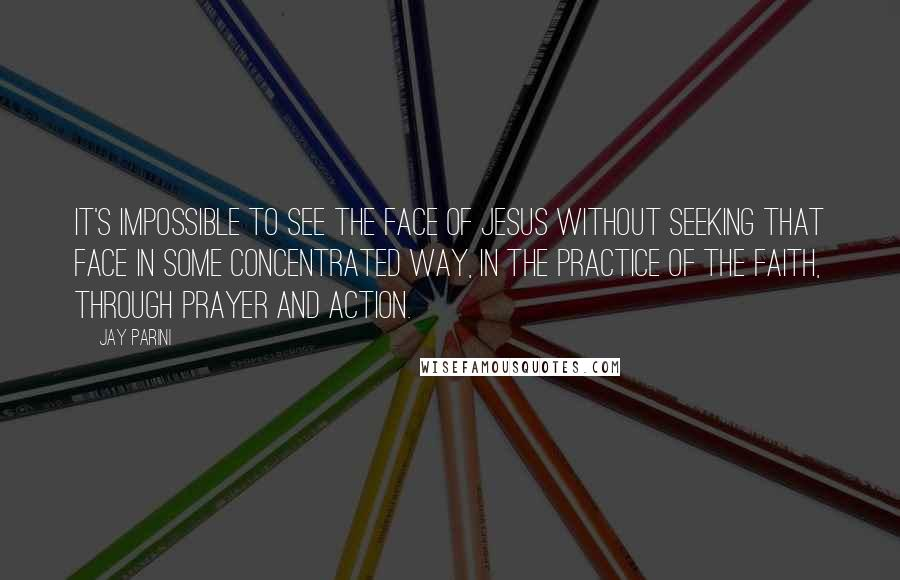 Jay Parini quotes: It's impossible to see the face of Jesus without seeking that face in some concentrated way, in the practice of the faith, through prayer and action.