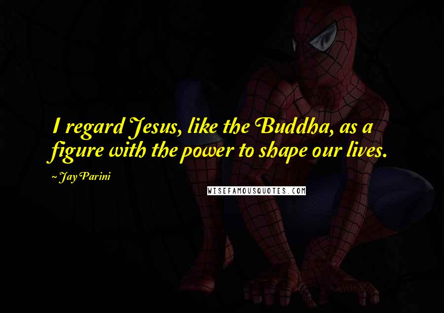 Jay Parini quotes: I regard Jesus, like the Buddha, as a figure with the power to shape our lives.