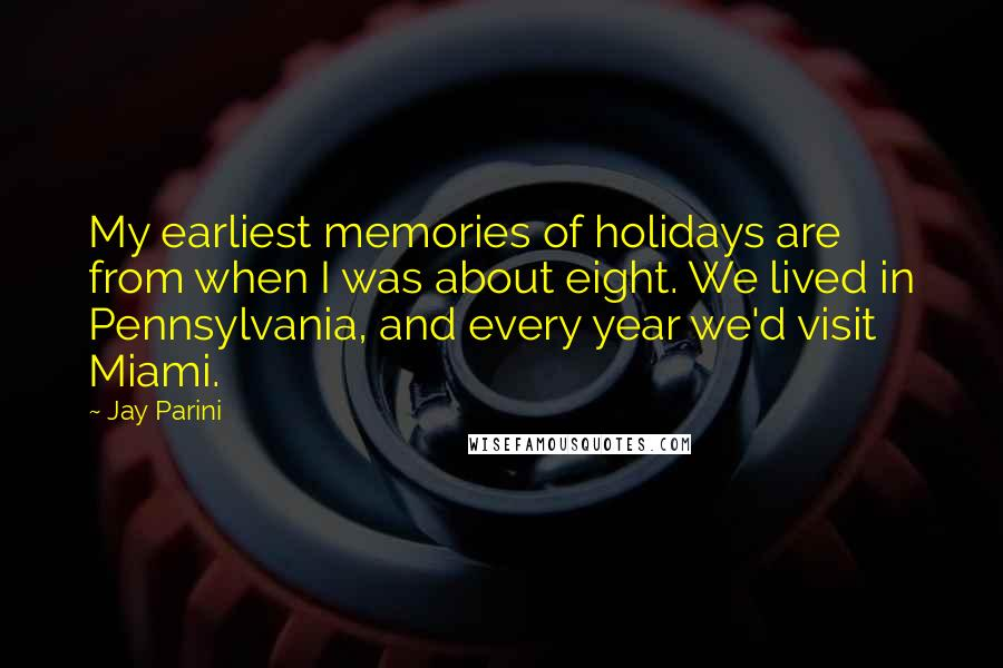 Jay Parini quotes: My earliest memories of holidays are from when I was about eight. We lived in Pennsylvania, and every year we'd visit Miami.