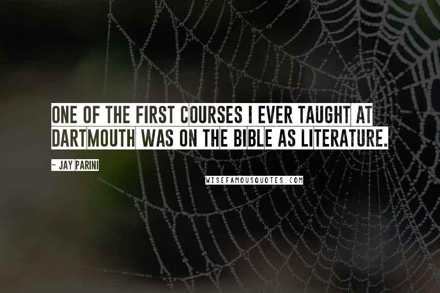 Jay Parini quotes: One of the first courses I ever taught at Dartmouth was on the Bible as literature.
