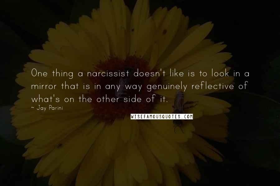 Jay Parini quotes: One thing a narcissist doesn't like is to look in a mirror that is in any way genuinely reflective of what's on the other side of it.