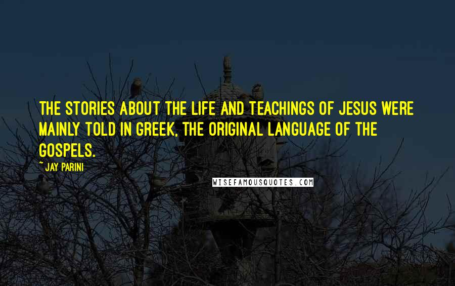 Jay Parini quotes: The stories about the life and teachings of Jesus were mainly told in Greek, the original language of the gospels.