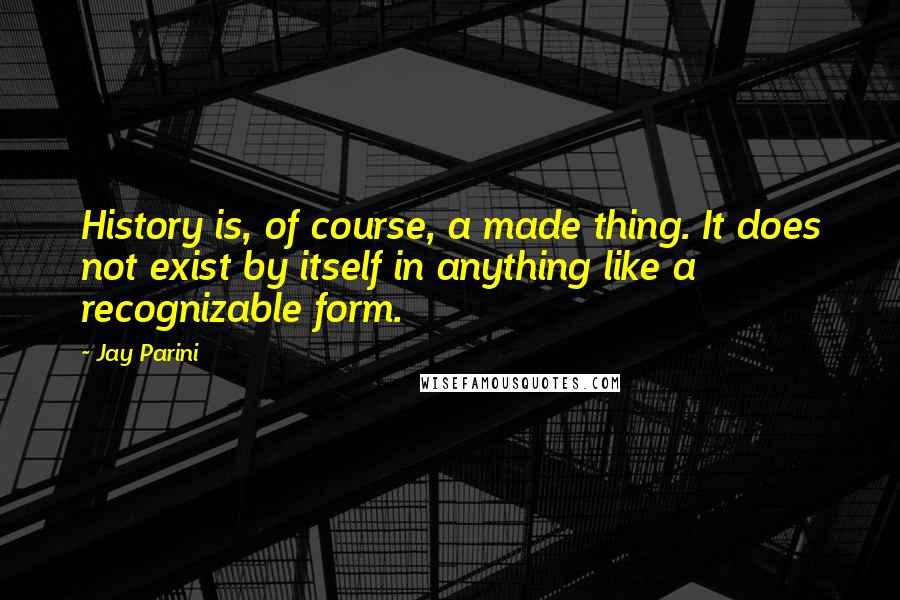 Jay Parini quotes: History is, of course, a made thing. It does not exist by itself in anything like a recognizable form.