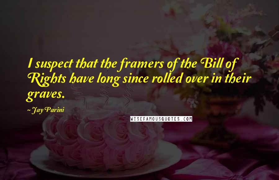 Jay Parini quotes: I suspect that the framers of the Bill of Rights have long since rolled over in their graves.