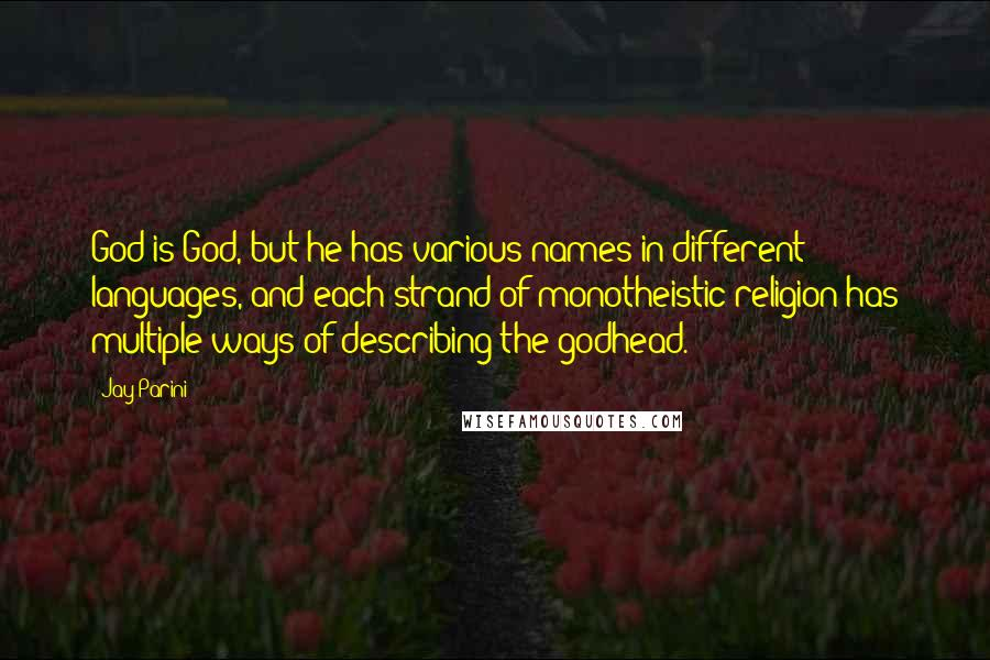 Jay Parini quotes: God is God, but he has various names in different languages, and each strand of monotheistic religion has multiple ways of describing the godhead.