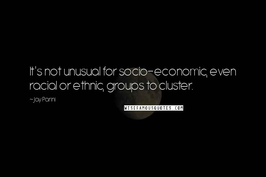 Jay Parini quotes: It's not unusual for socio-economic, even racial or ethnic, groups to cluster.