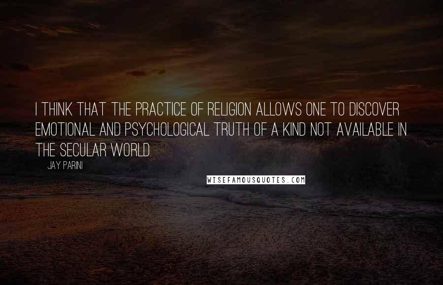 Jay Parini quotes: I think that the practice of religion allows one to discover emotional and psychological truth of a kind not available in the secular world.