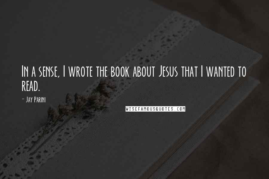 Jay Parini quotes: In a sense, I wrote the book about Jesus that I wanted to read.