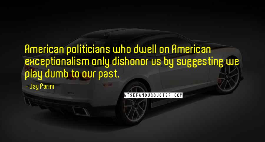 Jay Parini quotes: American politicians who dwell on American exceptionalism only dishonor us by suggesting we play dumb to our past.