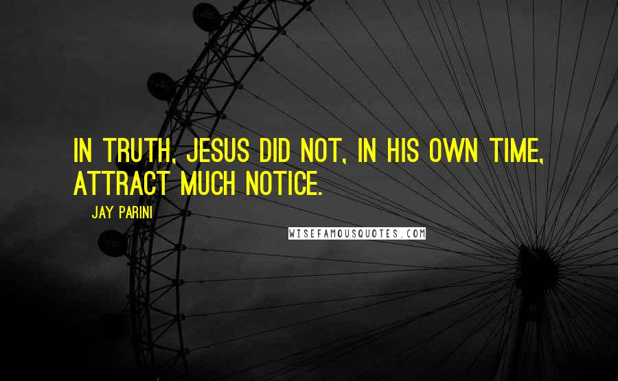 Jay Parini quotes: In truth, Jesus did not, in his own time, attract much notice.