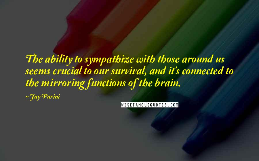 Jay Parini quotes: The ability to sympathize with those around us seems crucial to our survival, and it's connected to the mirroring functions of the brain.