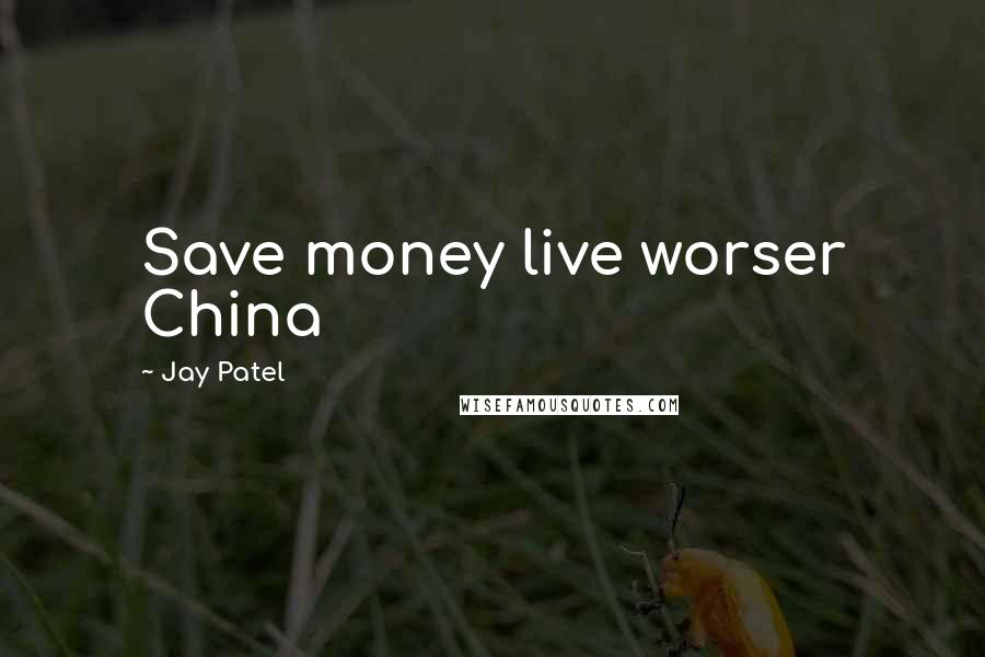 Jay Patel quotes: Save money live worser China
