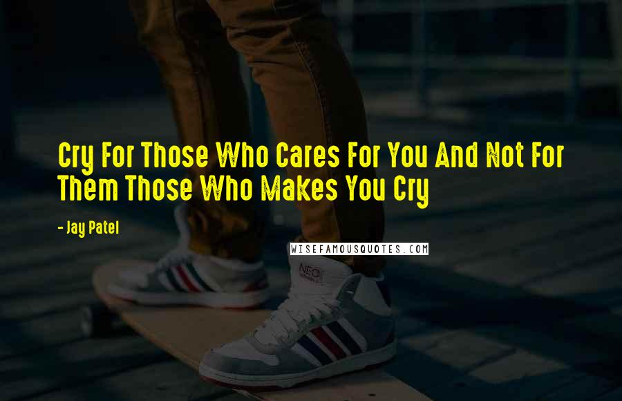 Jay Patel quotes: Cry For Those Who Cares For You And Not For Them Those Who Makes You Cry