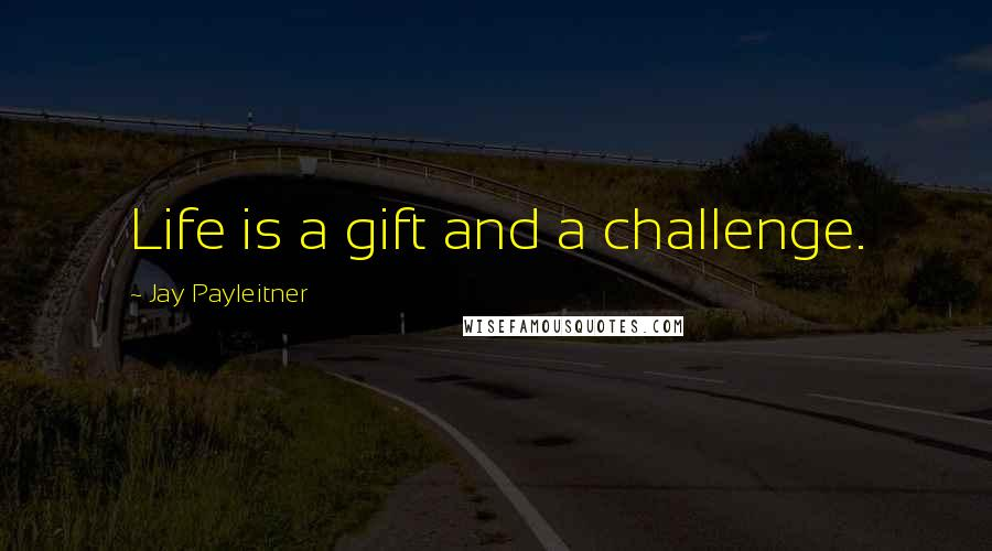 Jay Payleitner quotes: Life is a gift and a challenge.