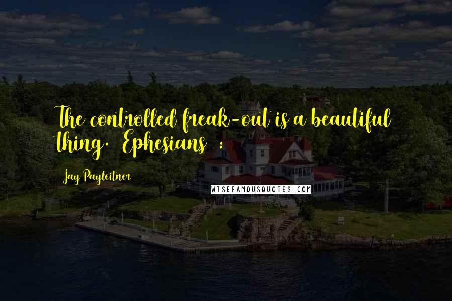 Jay Payleitner quotes: The controlled freak-out is a beautiful thing. (Ephesians 4:26)
