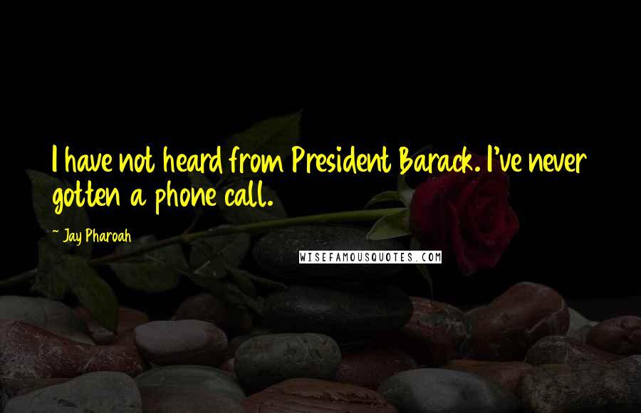 Jay Pharoah quotes: I have not heard from President Barack. I've never gotten a phone call.