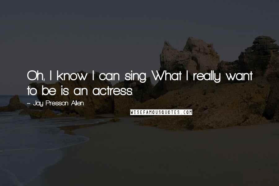 Jay Presson Allen quotes: Oh, I know I can sing. What I really want to be is an actress.