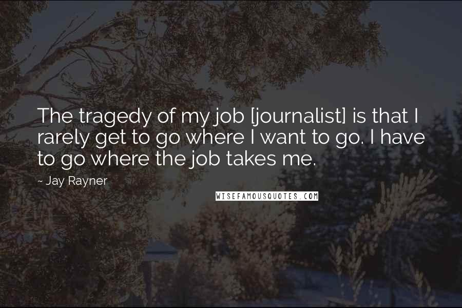Jay Rayner quotes: The tragedy of my job [journalist] is that I rarely get to go where I want to go. I have to go where the job takes me.