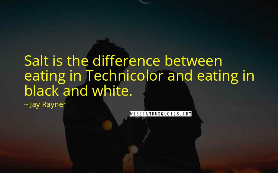 Jay Rayner quotes: Salt is the difference between eating in Technicolor and eating in black and white.