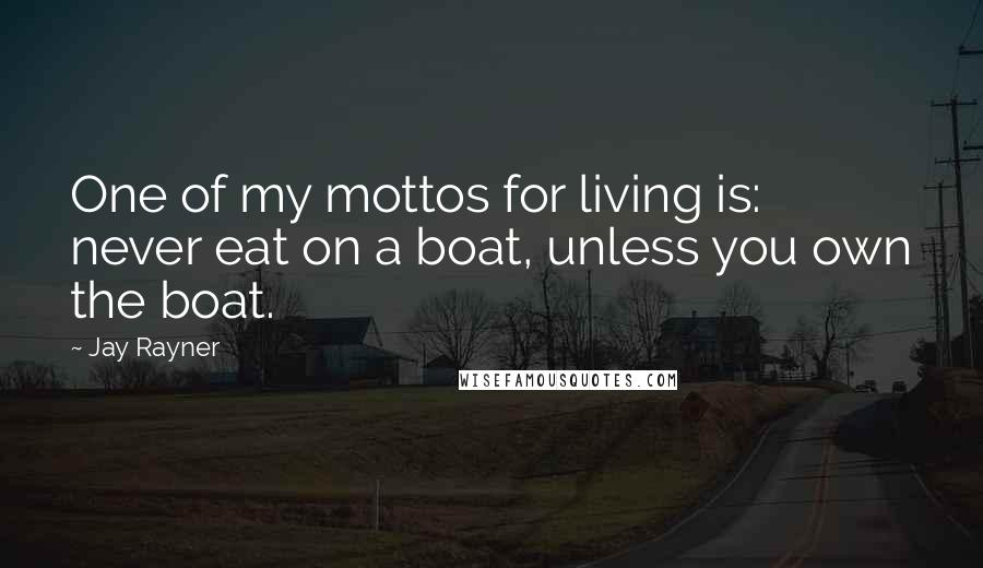 Jay Rayner quotes: One of my mottos for living is: never eat on a boat, unless you own the boat.