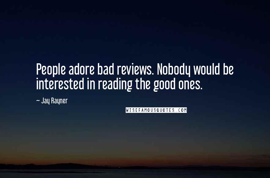 Jay Rayner quotes: People adore bad reviews. Nobody would be interested in reading the good ones.