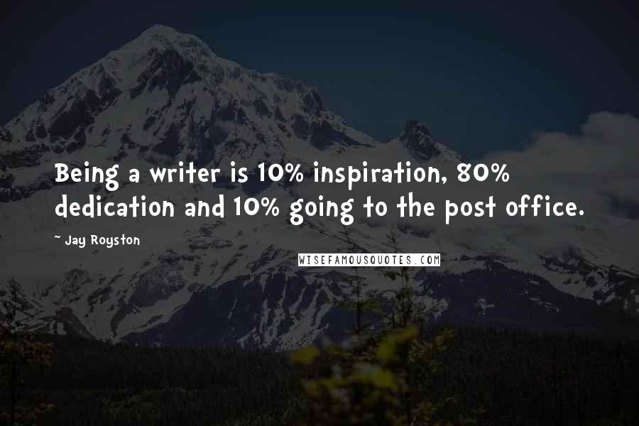 Jay Royston quotes: Being a writer is 10% inspiration, 80% dedication and 10% going to the post office.