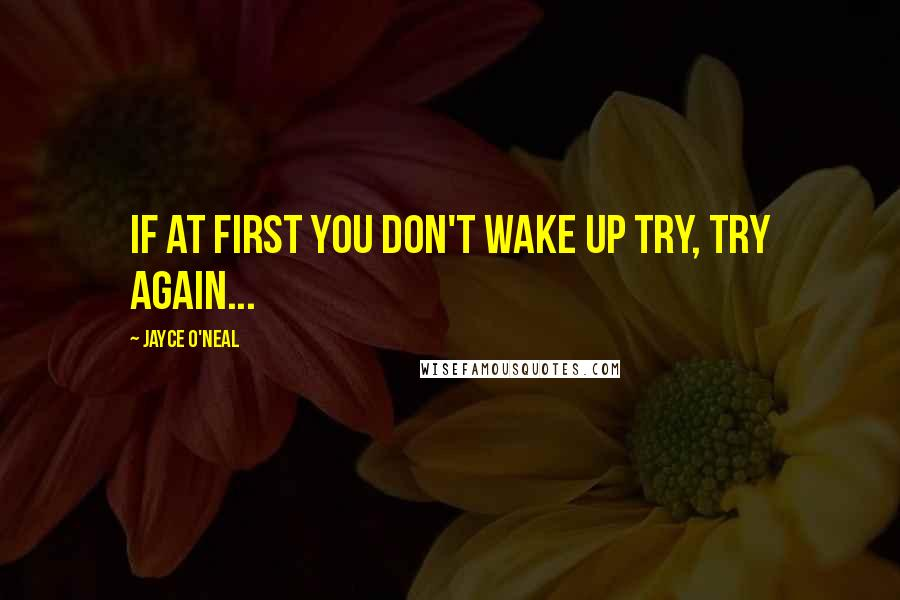 Jayce O'Neal quotes: if at first you don't wake up try, try again...