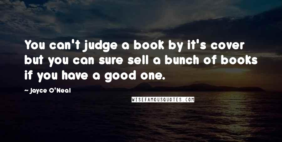 Jayce O'Neal quotes: You can't judge a book by it's cover but you can sure sell a bunch of books if you have a good one.