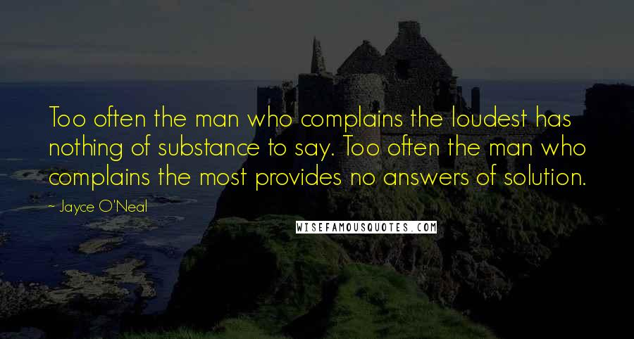 Jayce O'Neal quotes: Too often the man who complains the loudest has nothing of substance to say. Too often the man who complains the most provides no answers of solution.