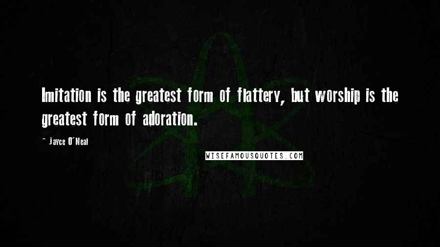 Jayce O'Neal quotes: Imitation is the greatest form of flattery, but worship is the greatest form of adoration.