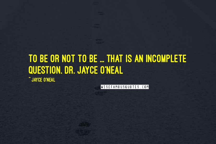 Jayce O'Neal quotes: To be or not to be ... that is an incomplete question. Dr. Jayce O'Neal