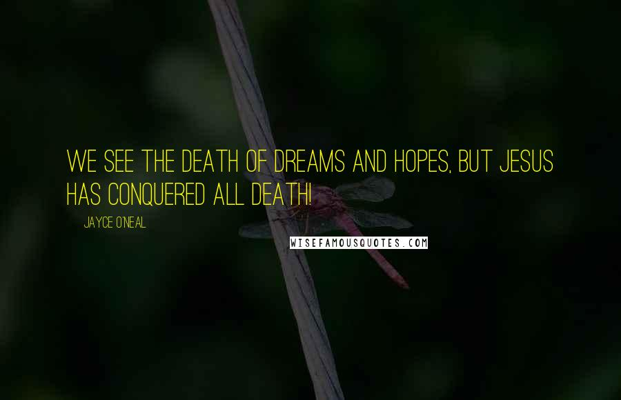 Jayce O'Neal quotes: We see the death of dreams and hopes, but Jesus has conquered all death!