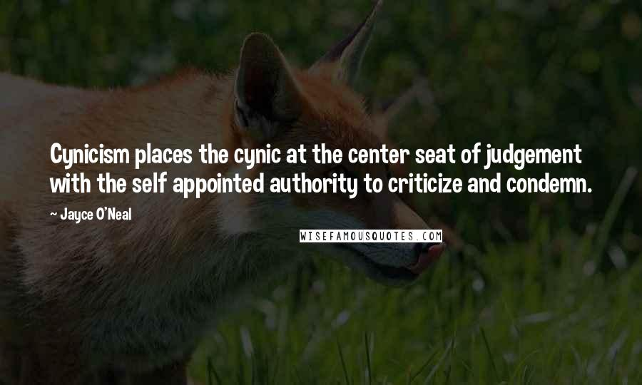 Jayce O'Neal quotes: Cynicism places the cynic at the center seat of judgement with the self appointed authority to criticize and condemn.
