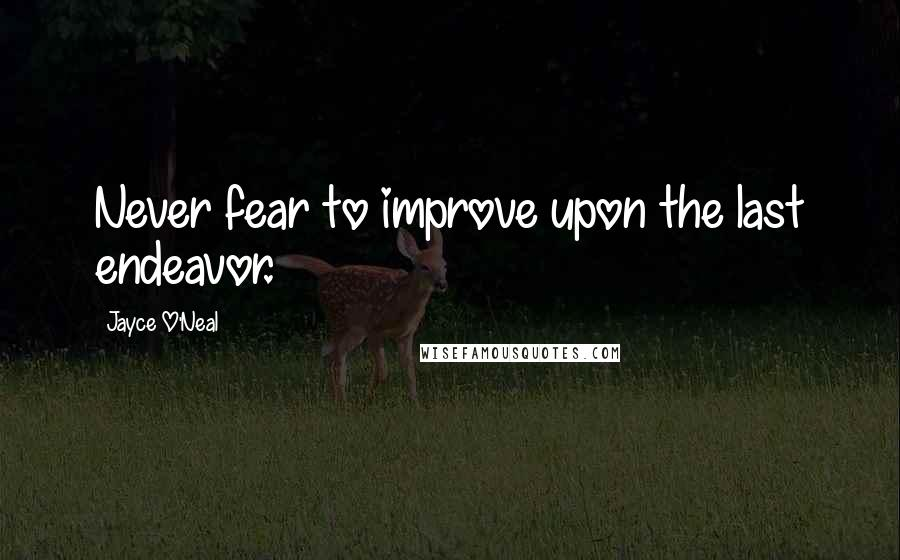 Jayce O'Neal quotes: Never fear to improve upon the last endeavor.