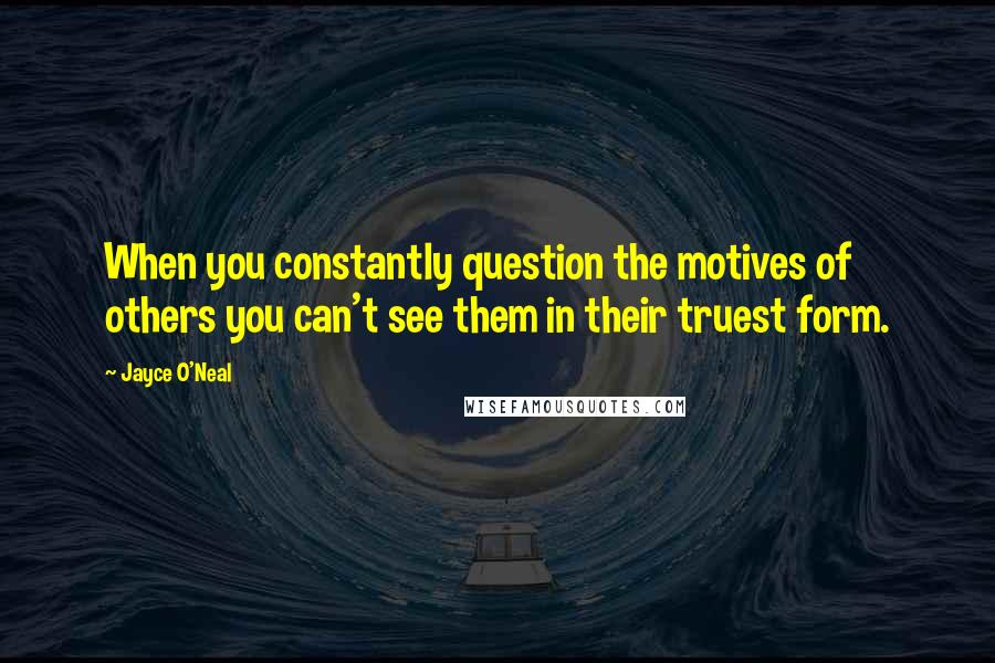 Jayce O'Neal quotes: When you constantly question the motives of others you can't see them in their truest form.