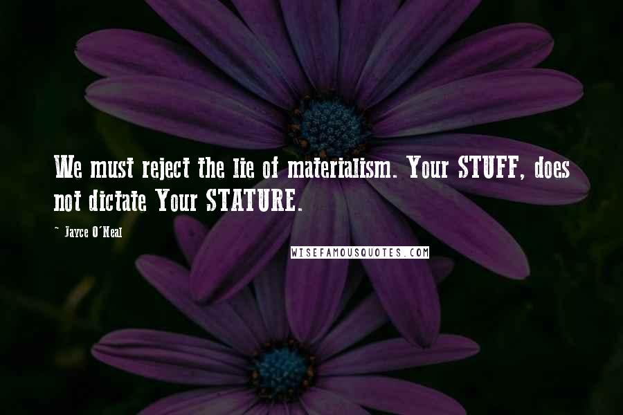 Jayce O'Neal quotes: We must reject the lie of materialism. Your STUFF, does not dictate Your STATURE.