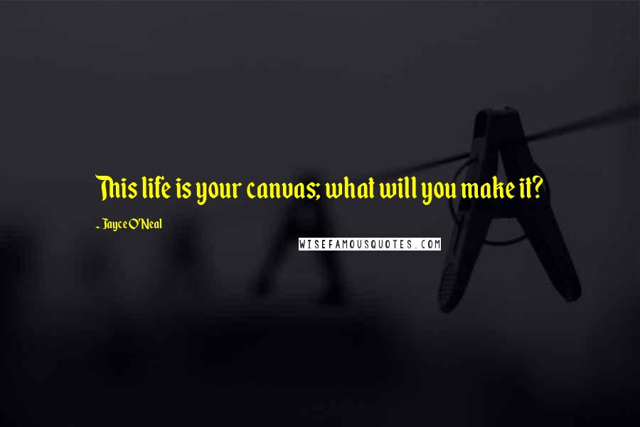 Jayce O'Neal quotes: This life is your canvas; what will you make it?