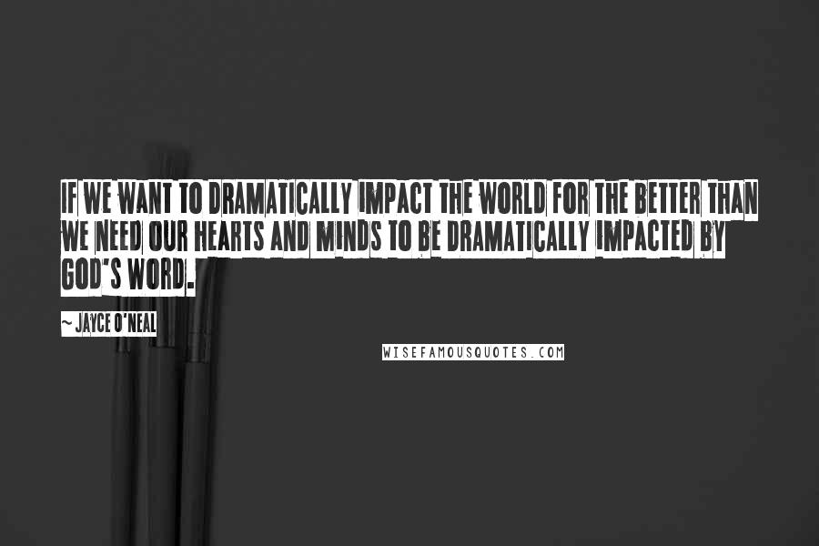 Jayce O'Neal quotes: If we want to DRAMATICALLY impact the world for the better than we need our hearts and minds to be DRAMATICALLY impacted by God's Word.