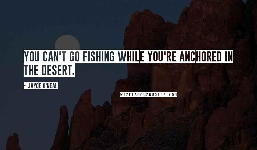 Jayce O'Neal quotes: You can't go fishing while you're anchored in the desert.