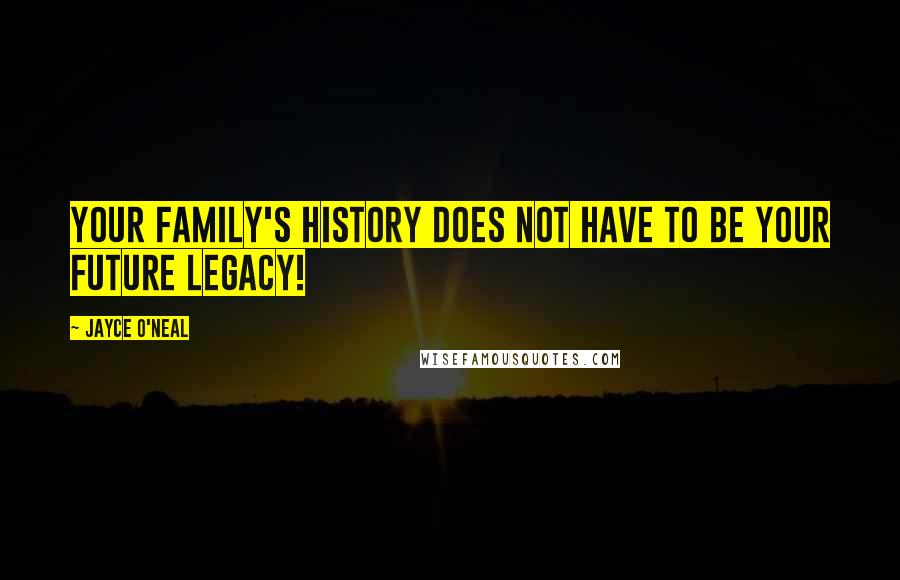 Jayce O'Neal quotes: Your family's history does not have to be your future legacy!
