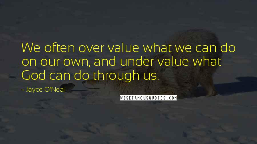 Jayce O'Neal quotes: We often over value what we can do on our own, and under value what God can do through us.