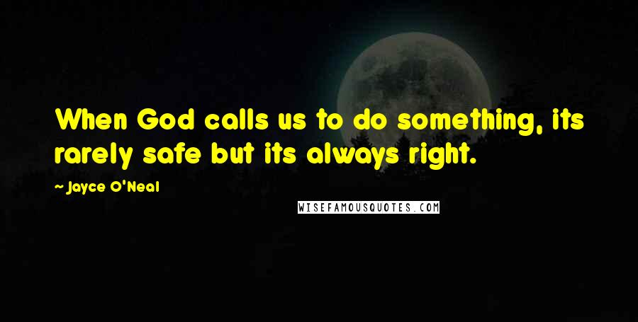 Jayce O'Neal quotes: When God calls us to do something, its rarely safe but its always right.