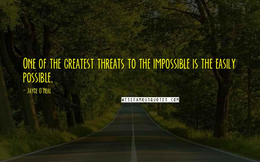 Jayce O'Neal quotes: One of the greatest threats to the impossible is the easily possible.