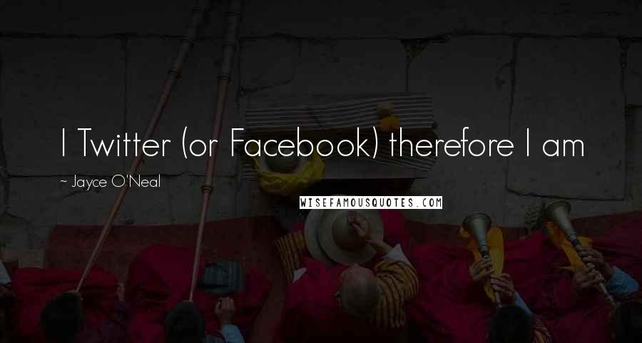 Jayce O'Neal quotes: I Twitter (or Facebook) therefore I am